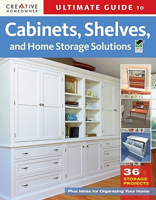 Ultimate Guide to Cabinets, Shelves, and Home Storage Solutions By Creative Homeowner (COR)